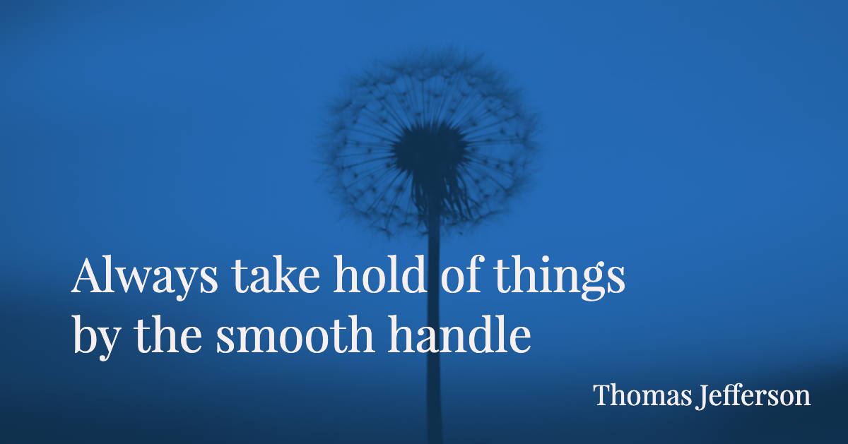Always take hold of things by the smooth handle - Thomas Jefferson