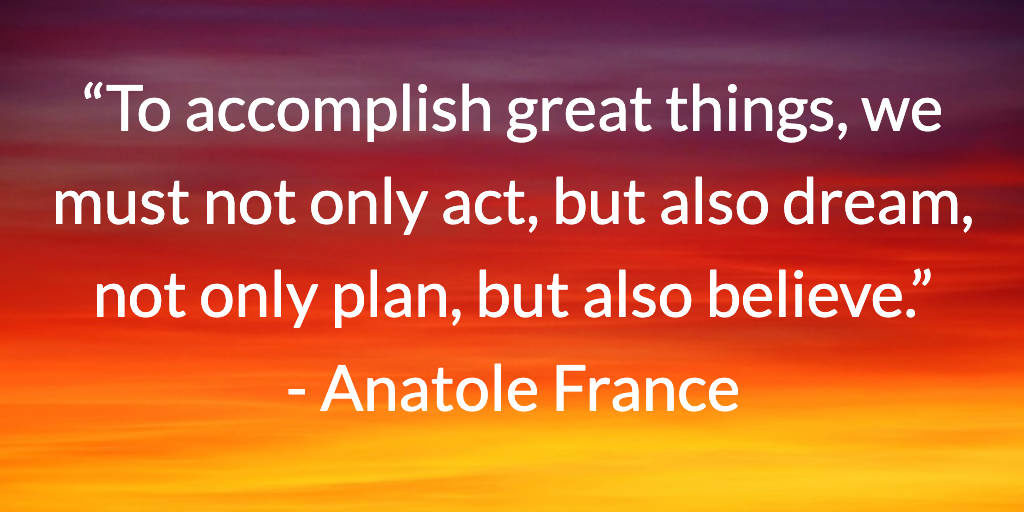 To accomplish great things, we must not only act, but also dream, not only plan, but also believe