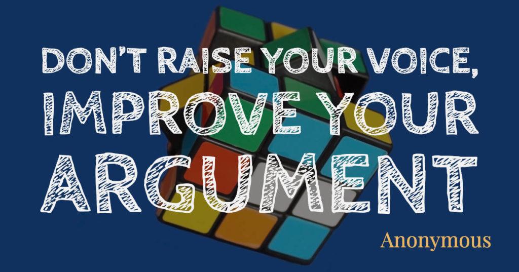 Don't raise your voice, improve your argument - Anonymous