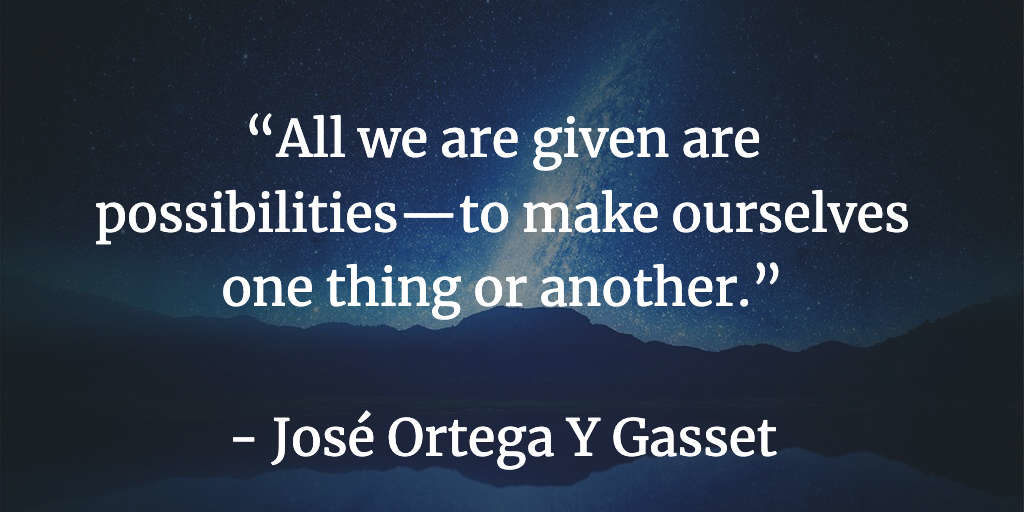 All we are given are possibilities—to make ourselves one thing or another - José Ortega Y Gasset