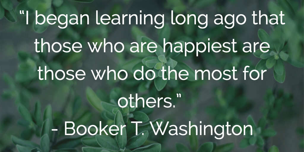 I began learning long ago that those who are happiest are those who do the most for others