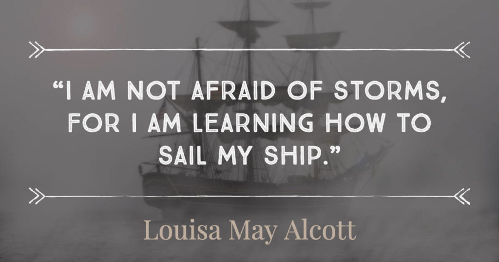 I am not afraid of storms, for I am learning how to sail my ship - Louisa May Alcott