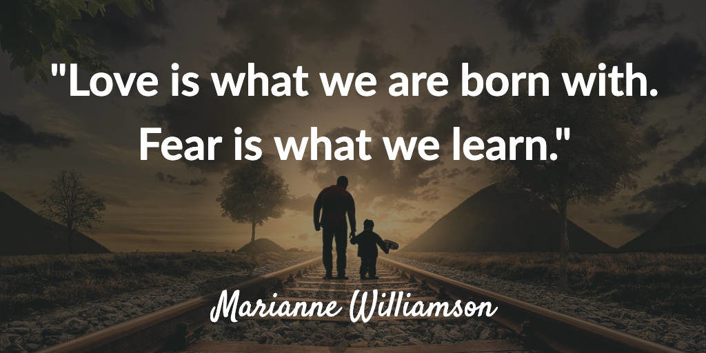 Love is what we are born with. Fear is what we learn - Marianne Williamson