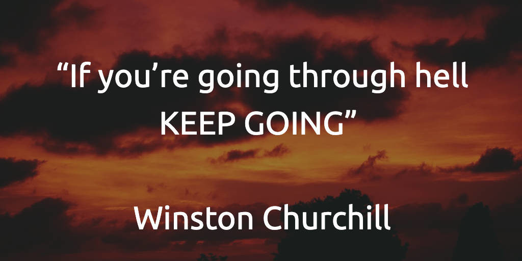 If you're going through hell KEEP GOING - Winston Churchill