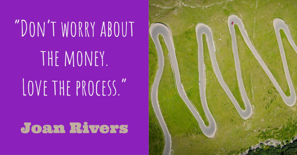 Don't worry about the money. Love the process - Joan Rivers