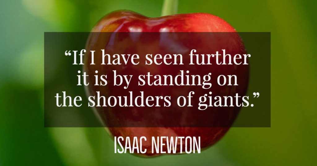 If I have seen further it is by standing on the shoulders of giants - Isaac Newton