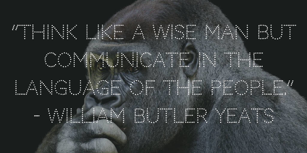 Think like a wise man but communicate in the language of the people