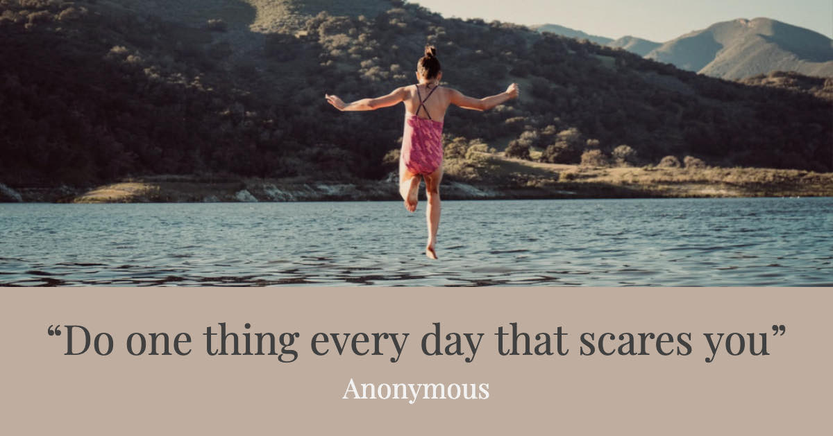 Do one thing every day that scares you - Anonymous