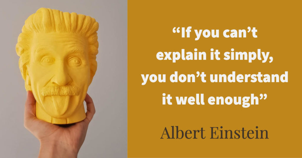 If you can't explain it simply, you don't understand it well enough - Albert Einstein