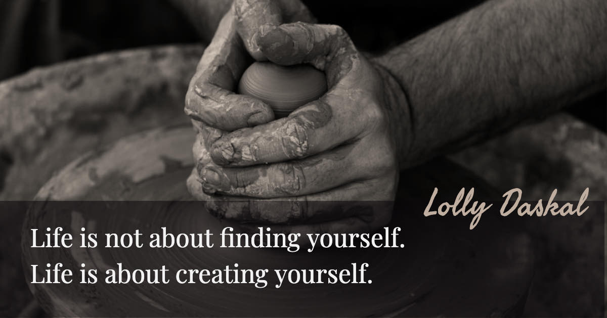 Life is not about finding yourself. Life is about creating yourself - Lolly Daskal
