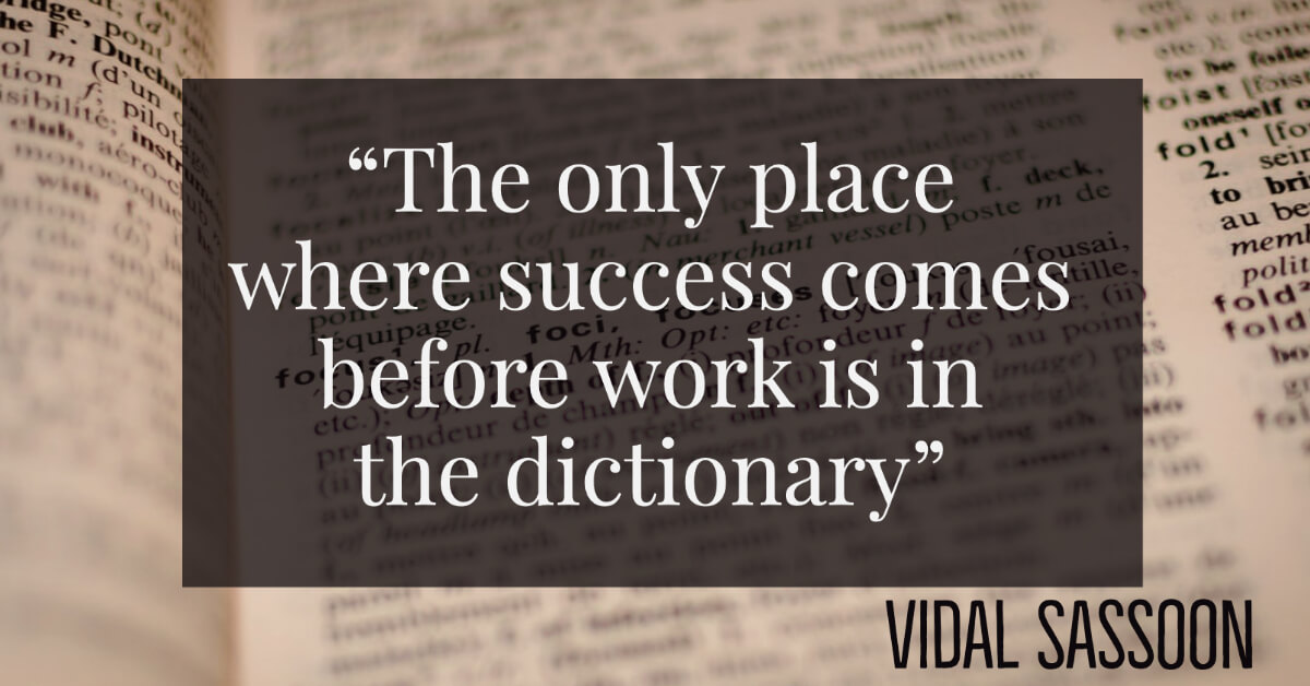 The only place where success comes before work is in the dictionary -Vidal Sassoon